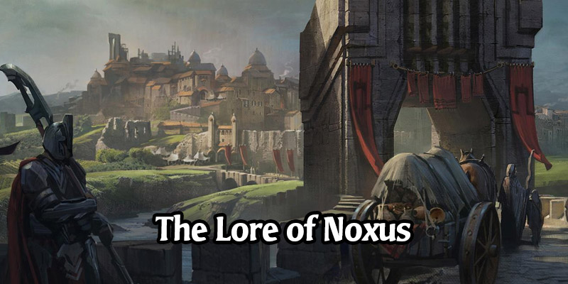 The Lore of Runeterra's Noxus and its Champions